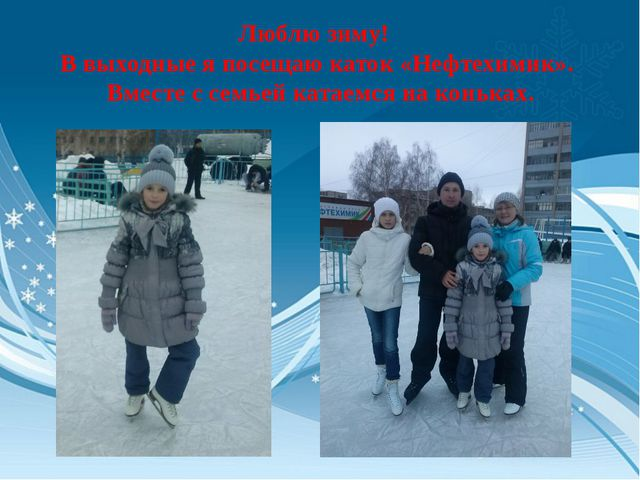 Люблю зиму! В выходные я посещаю каток «Нефтехимик». Вместе с семьей катаемся...