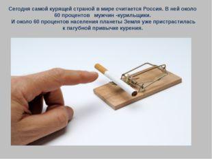 Сегодня самой курящей страной в мире считается Россия. В ней около 60 процент