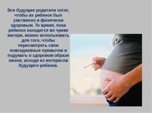 Все будущие родители хотят, чтобы их ребенок был умственно и физически здоров