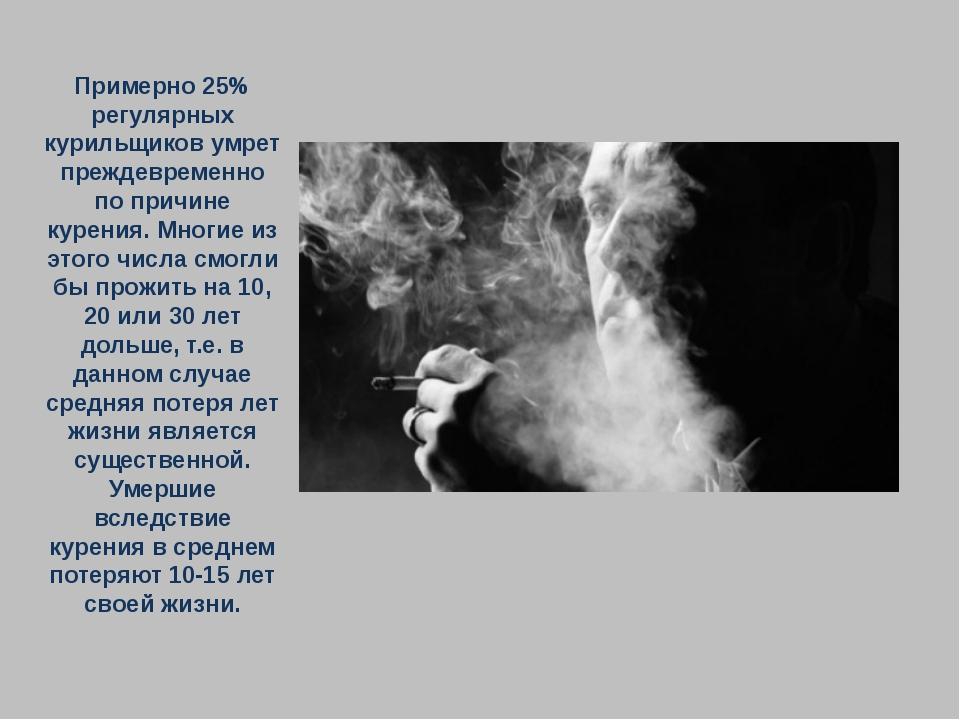 Примерно 25% регулярных курильщиков умрет преждевременно по причине курения....
