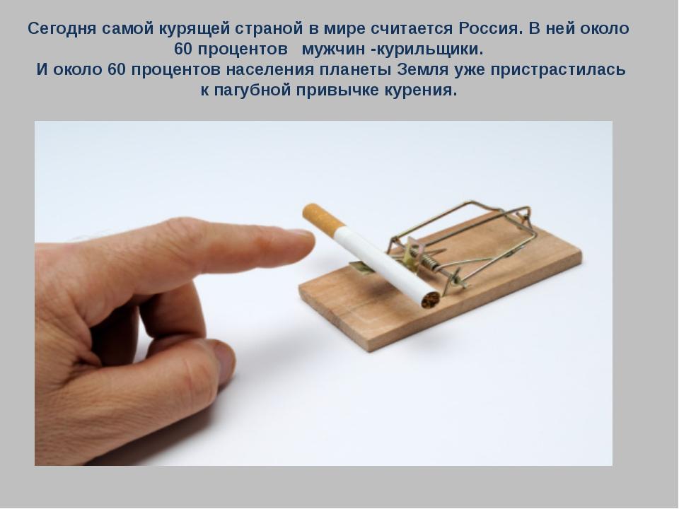 Сегодня самой курящей страной в мире считается Россия. В ней около 60 процент...