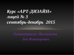 Руководитель: Филиппова Зоя Викторовна Курс «АРТ-ДИЗАЙН» лицей № 3 сентябрь-д