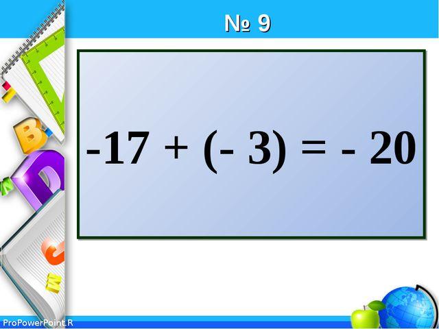 № 9 -17 + (- 3) = - 20 ProPowerPoint.Ru