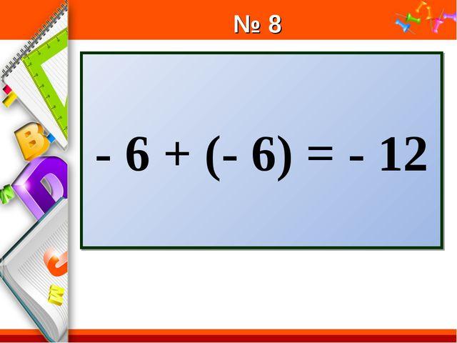 № 8 - 6 + (- 6) = - 12 ProPowerPoint.Ru