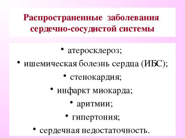 Распространенные заболевания сердечно-сосудистой системы атеросклероз; ишемич...