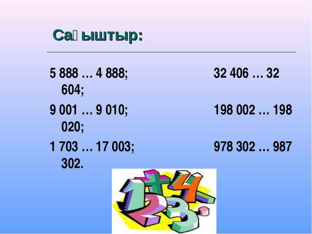Сағыштыр: 5 888 … 4 888; 32 406 … 32 604; 9 001 … 9 010; 198 002 … 198 020;...