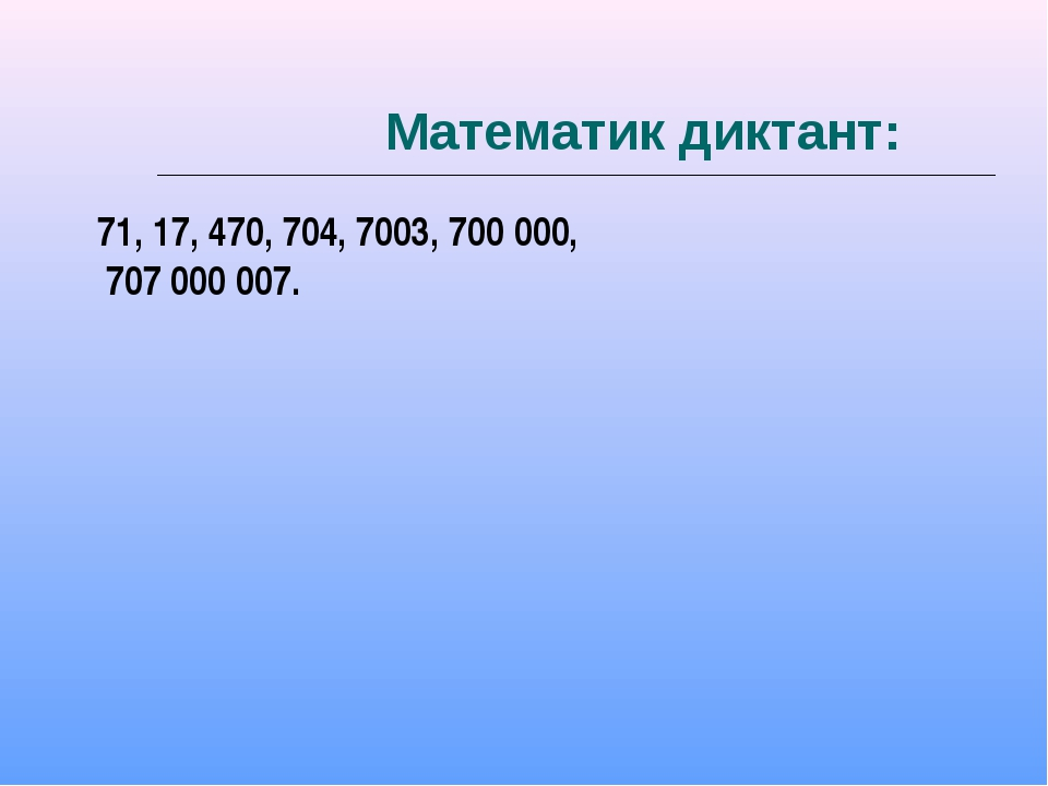 Математик диктант: 71, 17, 470, 704, 7003, 700 000, 707 000 007.