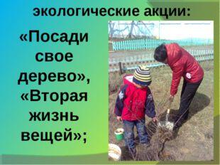 экологические акции: «Посади свое дерево», «Вторая жизнь вещей»;