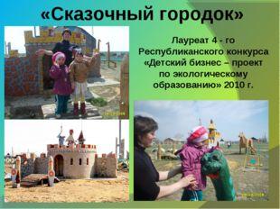 «Сказочный городок» Лауреат 4 - го Республиканского конкурса «Детский бизнес