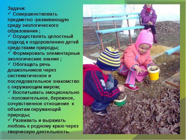 Задачи: Совершенствовать предметно -развивающую среду экологического образова...