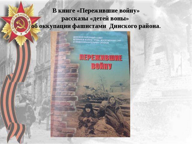 В книге «Пережившие войну» рассказы «детей воны» об оккупации фашистами Динск...