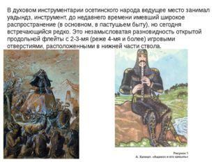 В духовом инструментарии осетинского народа ведущее место занимал уадындз, ин