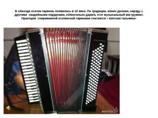 В обиходе осетин гармонь появилась в 19 веке. По традиции, жених должен, наря
