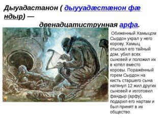 Дыуадастанон (дыууадæстæнон фæндыр)— двенадцатиструннаяарфа. Обиженный Хам