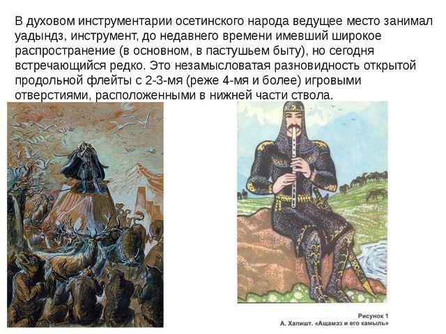 В духовом инструментарии осетинского народа ведущее место занимал уадындз, ин...