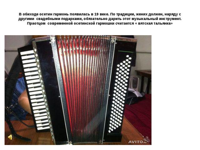 В обиходе осетин гармонь появилась в 19 веке. По традиции, жених должен, наря...