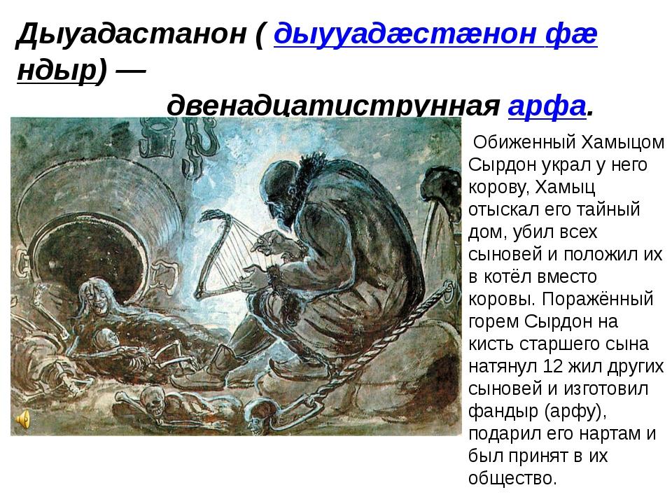 Дыуадастанон (дыууадæстæнон фæндыр)— двенадцатиструннаяарфа. Обиженный Хам...