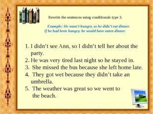 Rewrite the sentences using conditionals type 3. Example: He wasn't hungry,
