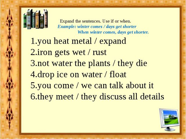Expand the sentences. Use if or when. Example: winter comes / days get short...