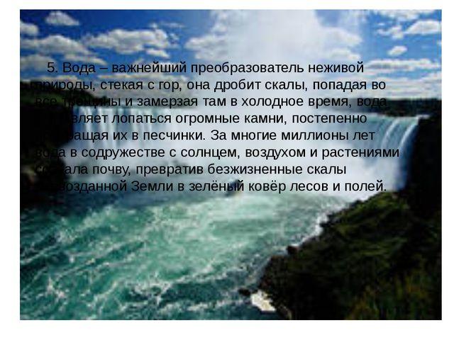 5. Вода – важнейший преобразователь неживой природы, стекая с гор, она дроби...