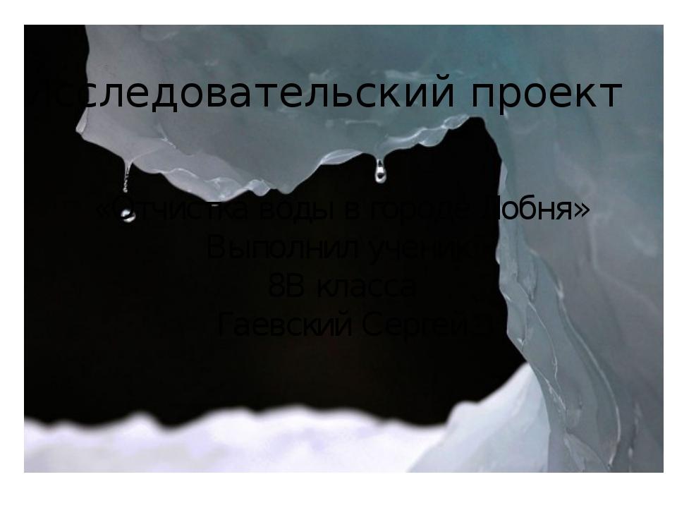 «Отчистка воды в городе Лобня» Выполнил ученик 8В класса Гаевский Сергей Иссл...