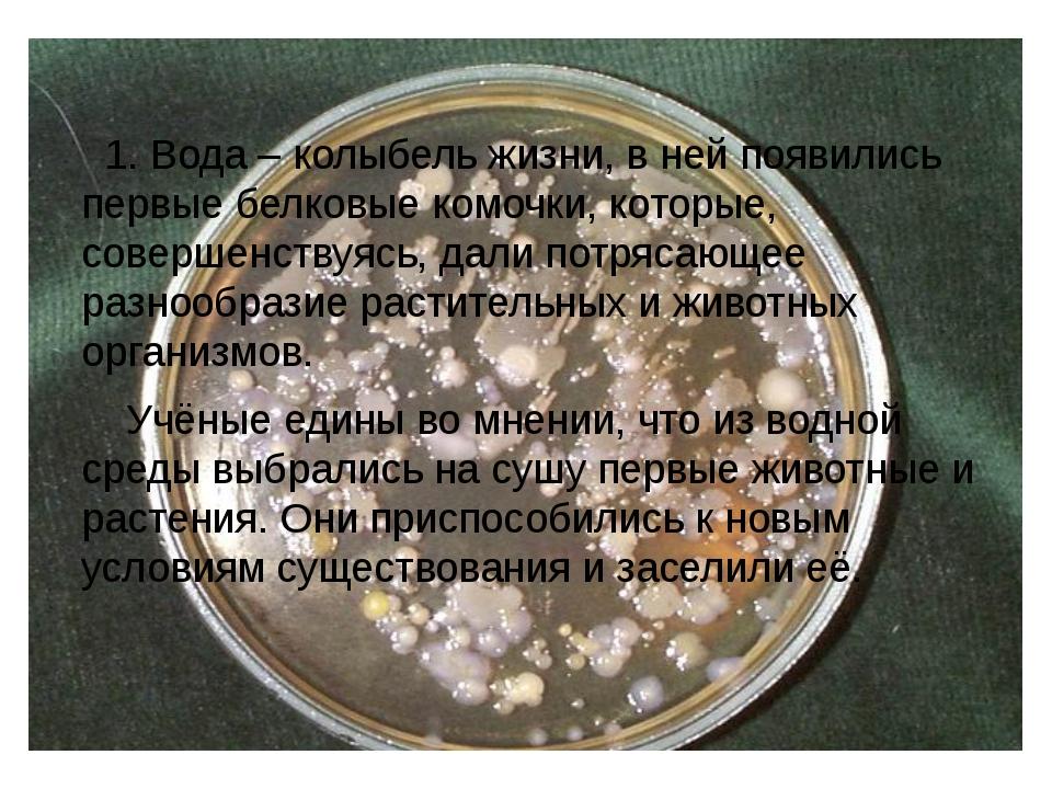 1. Вода – колыбель жизни, в ней появились первые белковые комочки, которые,...