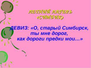 ЛЕТНИЙ ЛАГЕРЬ «СИМБИК» ДЕВИЗ: «О, старый Симбирск, ты мне дорог, как дороги п