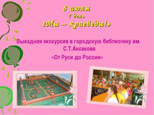 8 июня 7 день «Мы – краеведы!» Выездная экскурсия в городскую библиотеку им.