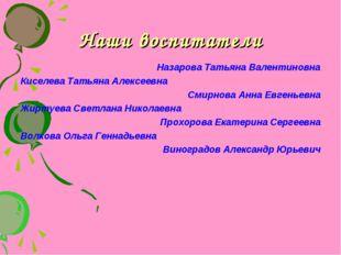 Наши воспитатели Назарова Татьяна Валентиновна Киселева Татьяна Алексеевна См