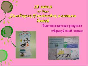 18 июня 13 день Симбирск-Ульяновск глазами детей Выставка детских рисунков «Н