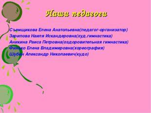 Наши педагоги Съемщикова Елена Анатольевна(педагог-организатор) Зарипова Наил