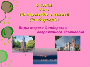 6 июня 5 день «Знакомство с землей Симбирской» Виды старого Симбирска и совре