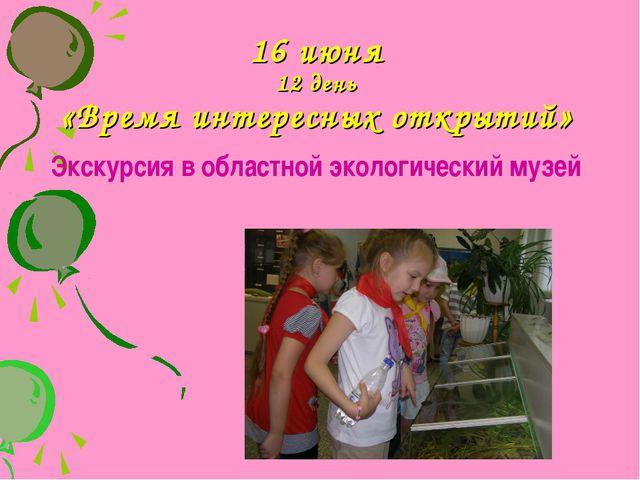 16 июня 12 день «Время интересных открытий» Экскурсия в областной экологическ...