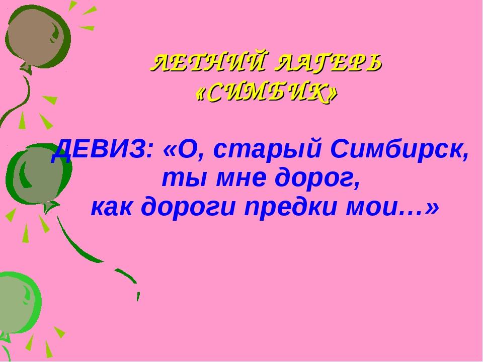 ЛЕТНИЙ ЛАГЕРЬ «СИМБИК» ДЕВИЗ: «О, старый Симбирск, ты мне дорог, как дороги п...
