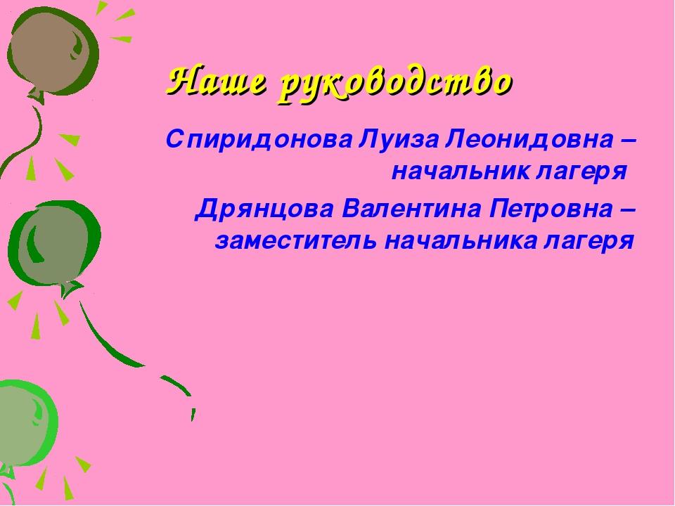 Наше руководство Спиридонова Луиза Леонидовна – начальник лагеря Дрянцова Вал...