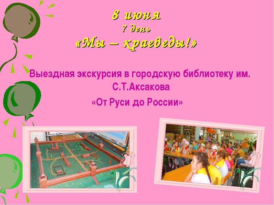 8 июня 7 день «Мы – краеведы!» Выездная экскурсия в городскую библиотеку им....