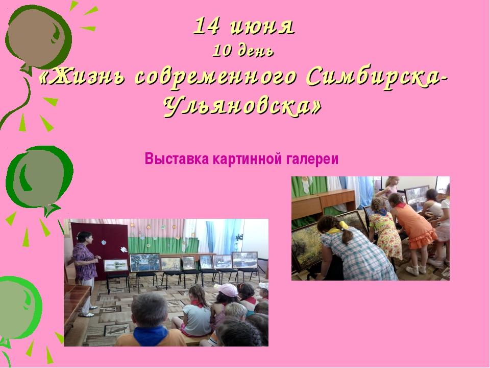 14 июня 10 день «Жизнь современного Симбирска-Ульяновска» Выставка картинной...