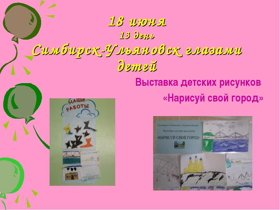 18 июня 13 день Симбирск-Ульяновск глазами детей Выставка детских рисунков «Н...
