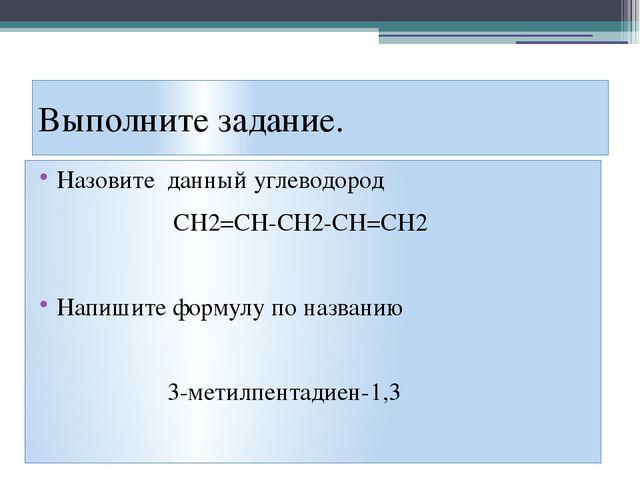 Выполните задание. Назовите данный углеводород CH2=CH-CH2-CH=CH2 Напишите фор...