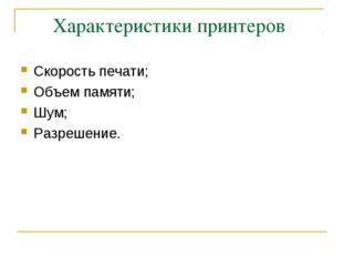 Характеристики принтеров Скорость печати; Объем памяти; Шум; Разрешение.