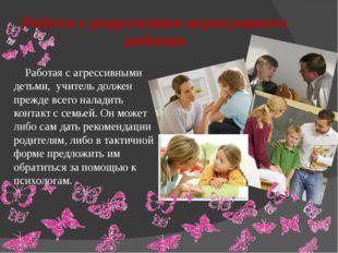 Работа с родителями агрессивного ребенка Работая с агрессивными детьми, учите