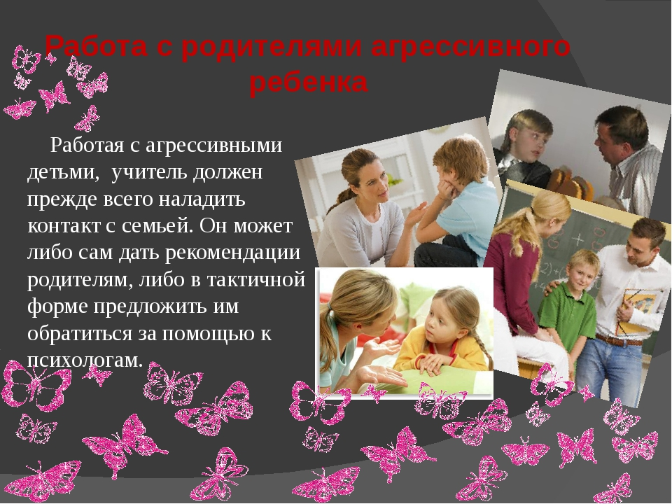 Работа с родителями агрессивного ребенка Работая с агрессивными детьми, учите...