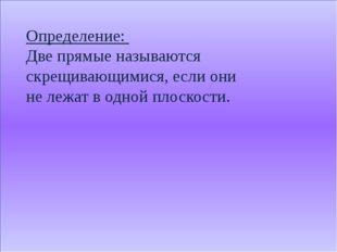 Определение: Две прямые называются скрещивающимися, если они не лежат в одно