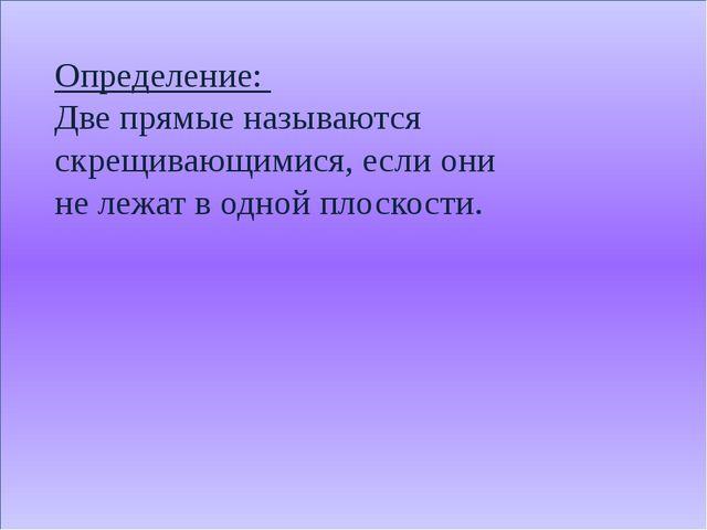 Определение: Две прямые называются скрещивающимися, если они не лежат в одно...