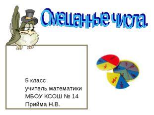 5 класс учитель математики МБОУ КСОШ № 14 Прийма Н.В.