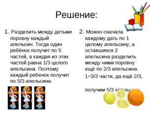 Решение: 1. Разделить между детьми поровну каждый апельсин. Тогда один ребёно
