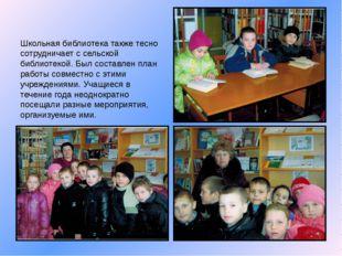 Школьная библиотека также тесно сотрудничает с сельской библиотекой. Был сост