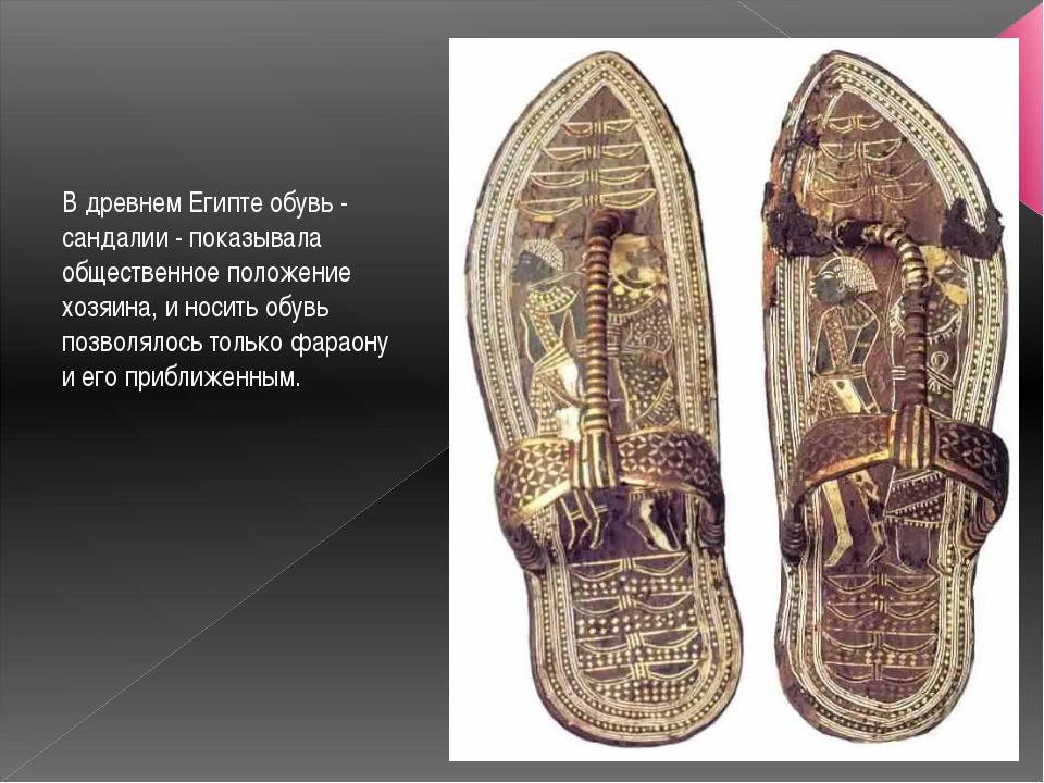 В древнем Египте обувь - сандалии - показывала общественное положение хозяина...