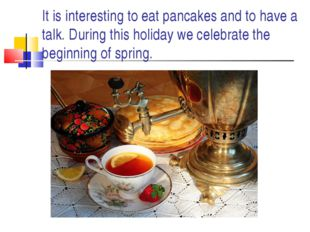 It is interesting to eat pancakes and to have a talk. During this holiday we
