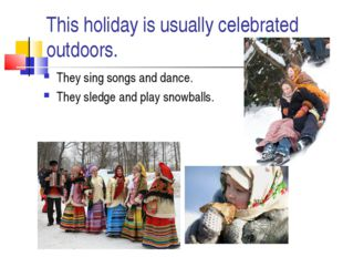 This holiday is usually celebrated outdoors. They sing songs and dance. They
